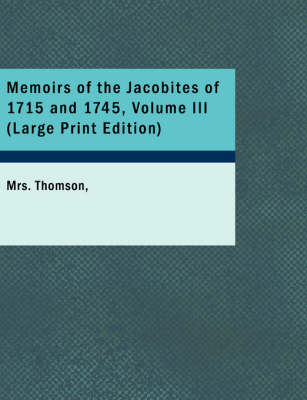 Memoirs of the Jacobites of 1715 and 1745, Volume III by Mrs Thomson