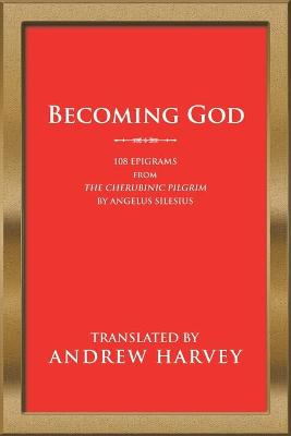 Becoming God: 108 Epigrams from the Cherubinic Pilgrim by Angelus Silesius by Andrew Harvey