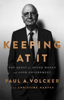 Keeping At It: The Quest for Sound Money and Good Government by Paul A. Volcker