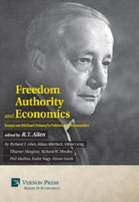 Freedom, Authority and Economics: Essays on Michael Polanyi's Politics and Economics by Klaus Allerbeck
