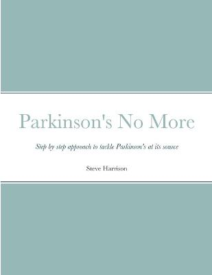 Parkinson's No More: Step by step approach to tackle Parkinson's at its source by Steve Harrison