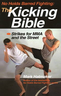 No Holds Barred Fighting: The Kicking Bible by Mark Hatmaker