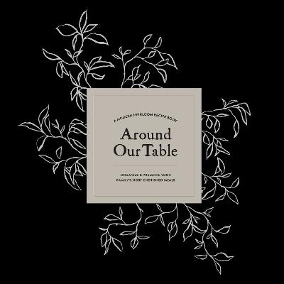 Around Our Table: A Modern Heirloom Recipe Book to Organize and Preserve Your Family's Most Cherished Meals book