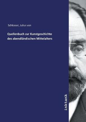 Quellenbuch zur Kunstgeschichte des abendlandischen Mittelalters by Julius Von Schlosser