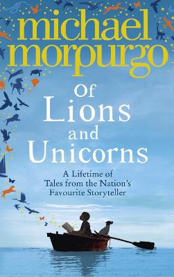 Of Lions and Unicorns: A Lifetime of Tales from the Master Storyteller by Michael Morpurgo