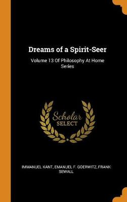Dreams of a Spirit-Seer: Volume 13 of Philosophy at Home Series by Immanuel Kant