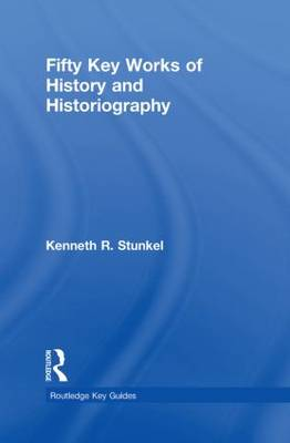 Fifty Key Works of History and Historiography by Kenneth R. Stunkel
