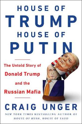 House of Trump, House of Putin: The Untold Story of Donald Trump and the Russian Mafia by Craig Unger