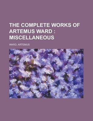 The Complete Works of Artemus Ward; Miscellaneous by Artemus Ward