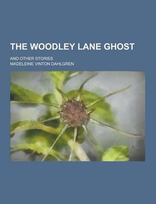 The Woodley Lane Ghost; And Other Stories by Madeleine Vinton Dahlgren