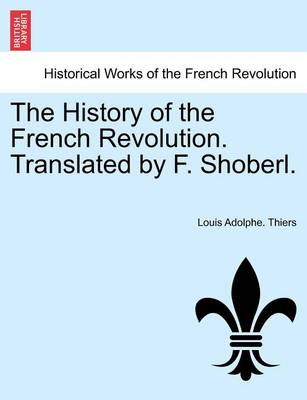 The History of the French Revolution. Translated by F. Shoberl. by Louis Adolphe Thiers
