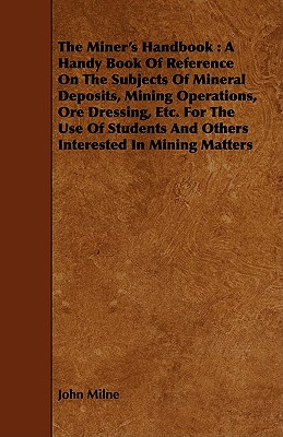 The Miner's Handbook: A Handy Book Of Reference On The Subjects Of Mineral Deposits, Mining Operations, Ore Dressing, Etc. For The Use Of Students And Others Interested In Mining Matters by John Milne