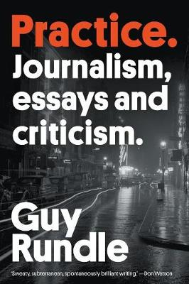 Practice: Journalism, essays and criticism by Guy Rundle