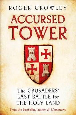 Accursed Tower: The Crusaders' Last Battle for the Holy Land by Roger Crowley