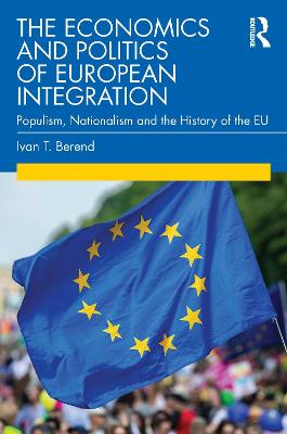 The Economics and Politics of European Integration: Populism, Nationalism and the History of the EU by Ivan T. Berend