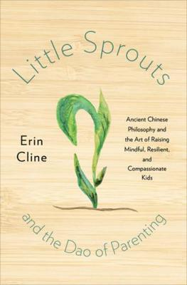 Little Sprouts and the Dao of Parenting: Ancient Chinese Philosophy and the Art of Raising Mindful, Resilient, and Compassionate Kids by Erin Cline