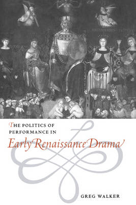 Politics of Performance in Early Renaissance Drama by Greg Walker