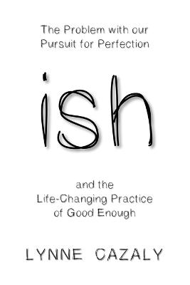 ish: The Problem with Our Pursuit for Perfection and the Life-Changingpractice of Good Enough book