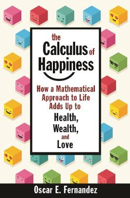 The Calculus of Happiness: How a Mathematical Approach to Life Adds Up to Health, Wealth, and Love by Oscar Fernandez