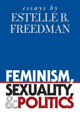 Feminism, Sexuality, and Politics by Estelle B. Freedman
