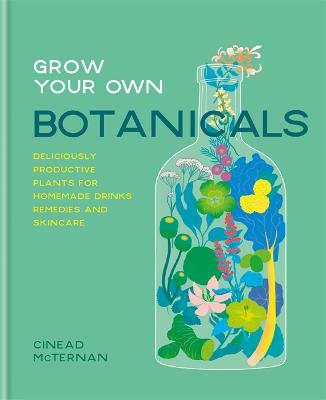 Grow Your Own Botanicals: Deliciously productive plants for homemade drinks, remedies and skincare by Cinead McTernan
