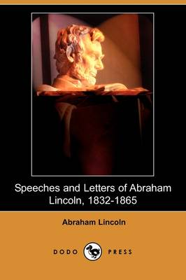 Speeches and Letters of Abraham Lincoln, 1832-1865 (Dodo Press) by Abraham Lincoln