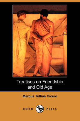 Treatises on Friendship and Old Age (Dodo Press) by Marcus Tullius Cicero