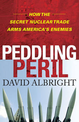 Peddling Peril: How the Secret Nuclear Trade Arms America's Enemies by David Albright