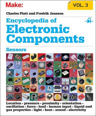 Encyclopedia of Electronic Components: Sensors for Location, Presence, Proximity, Orientation, Oscillation, Force, Load, Human Input, Liquid and Gas Properties, Light, Heat, Sound, and Electricity  Volume 3 by Charles Platt