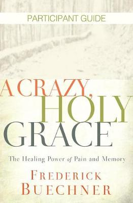 A Crazy, Holy Grace Participant Guide by Frederick Buechner