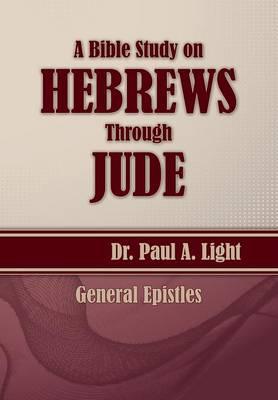 A Bible Study on Hebrews Through Jude by Paul a Light