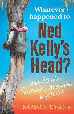 Whatever Happened to Ned Kelly's Head? book