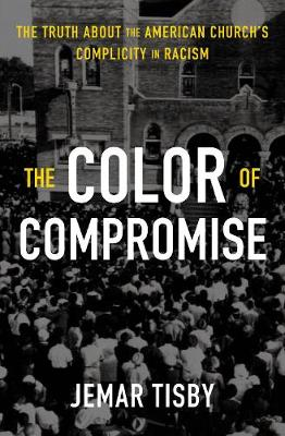 The Color of Compromise: The Truth about the American Church's Complicity in Racism by Jemar Tisby