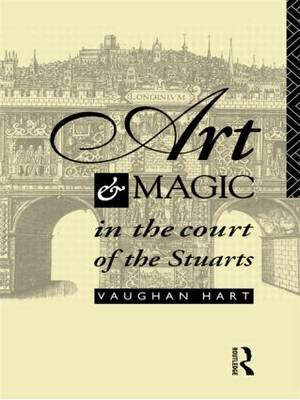 Art and Magic in the Court of the Stuarts by Vaughan Hart