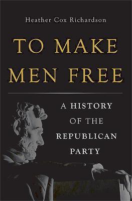 To Make Men Free by Heather Cox Richardson