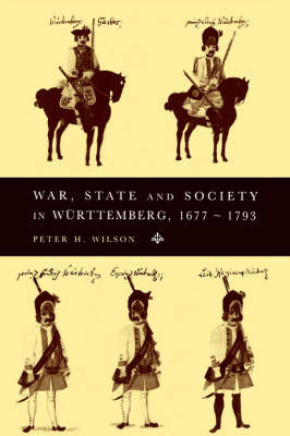 War, State and Society in Wurttemberg, 1677-1793 by Peter H. Wilson