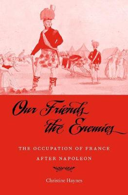 Our Friends the Enemies: The Occupation of France after Napoleon by Christine Haynes