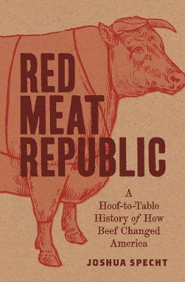 Red Meat Republic: A Hoof-to-Table History of How Beef Changed America by Joshua Specht