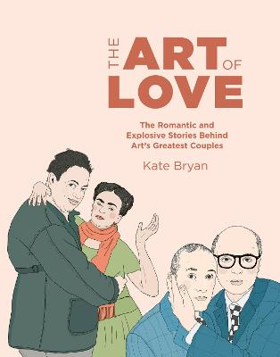 The Art of Love: The Romantic and Explosive Stories Behind Art's Greatest Couples by Kate Bryan