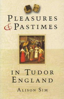 Pleasures and Pastimes in Tudor England by Alison Sim