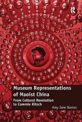 Museum Representations of Maoist China by Amy Jane Barnes