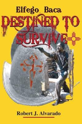Elfego Baca, Destined to Survive by Robert Alvarado
