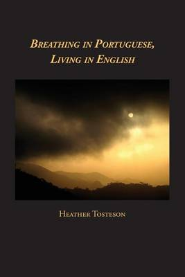 Breathing in Portuguese, Living in English by Heather Tosteson