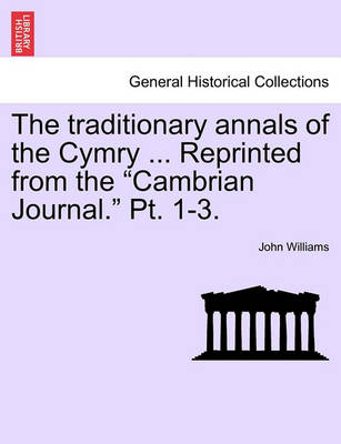 """The Traditionary Annals of the Cymry ... Reprinted from the """"Cambrian Journal."""" PT. 1-3. by John Williams"""