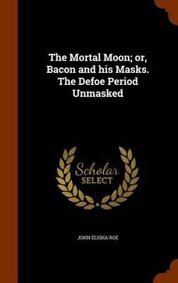 The Mortal Moon; Or, Bacon and His Masks. the Defoe Period Unmasked by John Elisha Roe