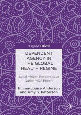 Dependent Agency in the Global Health Regime: Local African Responses to Donor AIDS Efforts by Emma-Louise Anderson