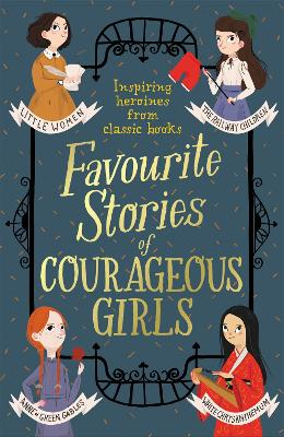 Favourite Stories of Courageous Girls: inspiring heroines from classic children's books by Louisa May Alcott