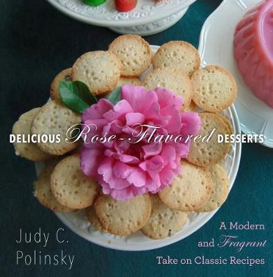 Delicious Rose-Flavored Desserts by Judy C. Polinsky