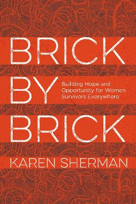 Brick by Brick: Building Hope and Opportunity for Women Survivors Everywhere by Karen Sherman