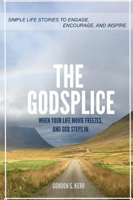 The Godsplice: When Your Life Movie Freezes, and God Steps In by Gordon S Kerr